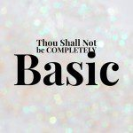 Thou Shall Not Be COMPLETELY Basic!