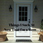 Things I Suck At Now That I'm a Mom….