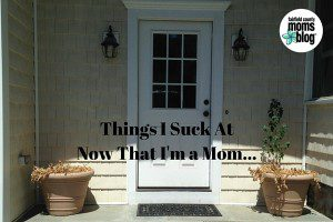 Things I Suck At Now That I'm a Mom...