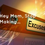 Hey Mom, Stop Making Excuses!