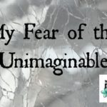 My Fear of the Unimaginable