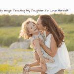 Body Image: Teaching My Daughter to Love Herself