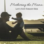 Mothering the Mama: Let's Not Forget Her