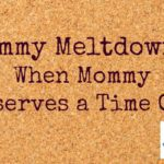 Mommy Meltdowns: When Mommy Deserves a Time Out