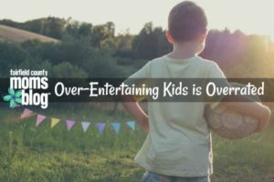overentertainingkidsisoverrated_fairfieldcountymomsblog_fcmb