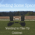 Needing Some Space: Wanting to Miss My Children