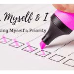 Me, Myself, and I {Making myself a Priority}