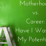 Motherhood vs. Career: Have I Wasted My Potential?