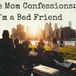 True Mom Confessions: I'm a Bad Friend