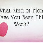 What Kind of Mom Have You Been This Week?