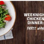 Weeknight Chicken Dinner: Three Ways